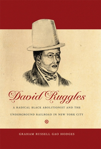 David Ruggles - A Radical Black Abolitionist and the Underground Railroad in New York City ebook by Graham Russell Gao Hodges