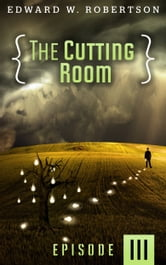 The Cutting Room: Episode III ebook by Edward W. Robertson
