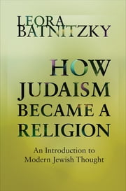 How Judaism Became a Religion - An Introduction to Modern Jewish Thought ebook by Leora Batnitzky