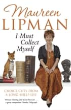 I Must Collect Myself - Choice Cuts From a Long Shelf-Life ebook by Maureen Lipman