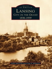 Lansing, City on the Grand - 1836-1939 ebook by James MacLean,Craig A. Whitford