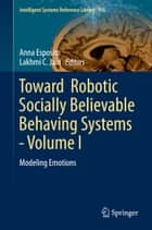 Toward Robotic Socially Believable Behaving Systems - Volume I - Modeling Emotions ebook by Anna Esposito, Lakhmi C. Jain