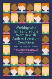 Working with Girls and Young Women with an Autism Spectrum Condition - A Practical Guide for Clinicians ebook by Fiona Fisher Bullivant