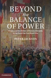 Beyond the Balance of Power - France and the Politics of National Security in the Era of the First World War ebook by Peter Jackson