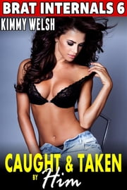 Caught and Taken by Him : Brat Internals 6 (First Time Erotica Breeding Erotica Virgin Erotica Age Gap Erotica Pregnancy Erotica Alpha Male Erotica) ebook by Kimmy Welsh