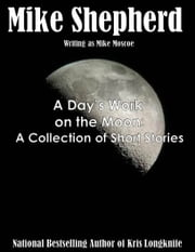 A Day's Work on the Moon - A short story collection ebook by Mike Shepherd,Mike Moscoe