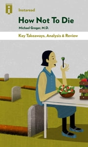 How Not To Die - Discover the Foods Scientifically Proven to Prevent and Reverse Disease by Michael Greger, M.D. with Gene Stone | Key Takeaways, Analysis & Review ebook by Instaread