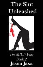 The Slut Unleashed: The MILF Files Book 2 ebook by Jason Jaxx