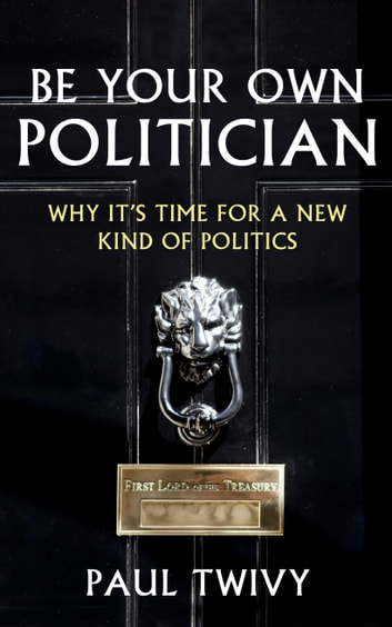 Be Your Own Politician - Why It's Time For a New Kind of Politics ebook by Paul Twivy