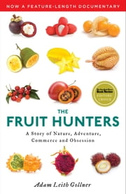 The Fruit Hunters - A Story of Nature, Adventure, Commerce, and Obsession ebook by Adam Leith Gollner