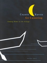Coyote and Raven Go Canoeing - Coming Home to the Village ebook by Peter Cole