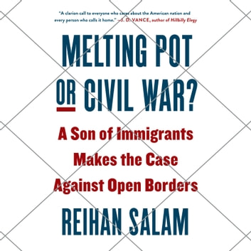 Melting Pot or Civil War? - A Son of Immigrants Makes the Case Against Open Borders audiobook by Reihan Salam