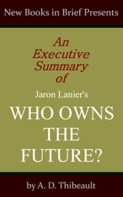 An Executive Summary of Jaron Lanier's 'Who Owns the Future?' ebook by A. D. Thibeault