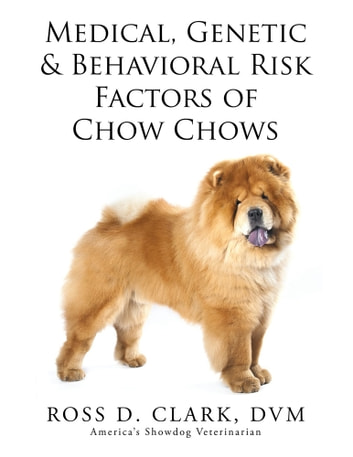 Medical, Genetic & Behavioral Risk Factors of Chow Chows ebook by Ross D. Clark, DVM