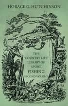 "The ""Country Life"" Library of Sport - Fishing - Second Volume ebook by Horace G. Hutchinson"