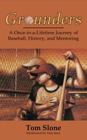 Grounders - A Once-in-a-Lifetime Journey of Baseball, History, and Mentoring ebook by Tom Slone,Tony Jeary