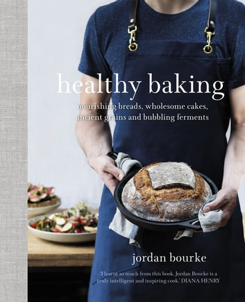 Healthy Baking - Nourishing breads, wholesome cakes, ancient grains and bubbling ferments ebook by Jordan Bourke