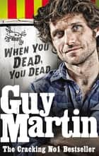 Guy Martin: When You Dead, You Dead ebook by Guy Martin