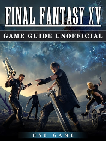 Final Fantasy XV Game Guide Unofficial ebook by HSE Game