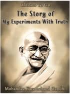 The Story of My Experiments With Truth ebook de Mohandas Karamchand Gandhi