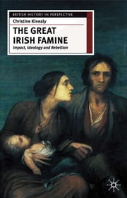 The Great Irish Famine - Impact, Ideology and Rebellion ebook by Christine Kinealy