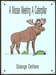 A Moose Meeting a Caterpillar ebook by Solange DeVane