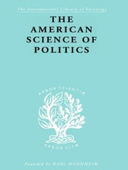 The American Science of Politics - Its Origins and Conditions ebook by Prof. Bernard Crick,Bernard Crick