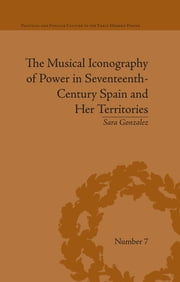 The Musical Iconography of Power in Seventeenth-Century Spain and Her Territories ebook by Sara Gonzalez Castrejon