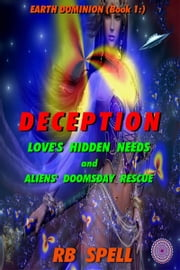 Earth Dominion (Book 1): Deception: Love's Hidden Needs and Aliens' Doomsday ebook by RB Spell