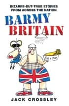 Barmy Britain - Bizarre and True Stories From Across the Nation eBook by Jack Crossley