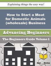 How to Start a Meat for Domestic Animals (wholesale) Business (Beginners Guide) ebook by Anjanette Laporte,Sam Enrico