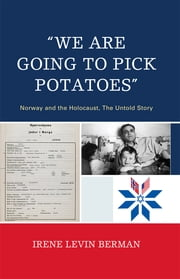 'We Are Going to Pick Potatoes' - Norway and the Holocaust, The Untold Story ebook by Irene Levin Berman