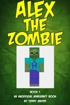 Minecraft: Alex the Zombie ebook by Terry Mayer