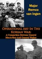 Operational Art In The Korean War: A Comparison Between General MacArthur And General Walker ebook by Major Remco van Ingen