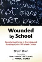 Wounded by School - Recapturing the Joy in Learning and Standing Up to Old School Culture ebook by Kirsten Olson