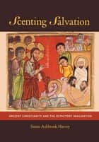 Scenting Salvation - Ancient Christianity and the Olfactory Imagination ebook by Susan Ashbrook Harvey