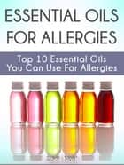 Essential Oils for Allergies: Top 10 Essential Oils You Can Use For Allergies ebook by Sheri Nash