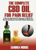 The Complete CBD Oil For Pain Relief ebook by Sandra Moore