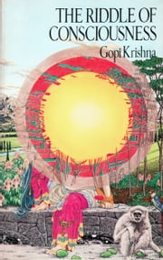 The Riddle of Consciousness eBook by Gopi Krishna