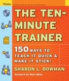 The Ten-Minute Trainer ebook by Sharon L. Bowman