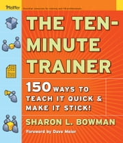 The Ten-Minute Trainer - 150 Ways to Teach it Quick and Make it Stick! ebook by Sharon L. Bowman