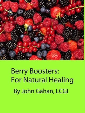 Berry Boosters: For Natural Healing ebook by John Gahan, LCGI