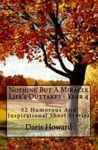 Nothing But A Miracle (Life's Outtakes - Year 4) 52 Humorous and Inspirational Short Stories ebook by Daris Howard