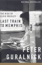Last Train to Memphis - The Rise of Elvis Presley ebook by Peter Guralnick