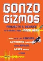Gonzo Gizmos - Projects & Devices to Channel Your Inner Geek ebook by Simon Quellen Field