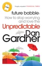 Future Babble - How to Stop Worrying and Love the Unpredictable eBook by Dan Gardner