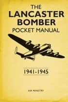 The Lancaster Bomber Pocket Manual - 1941-1945 ebook by Martin Robson
