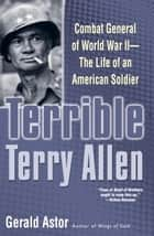Terrible Terry Allen - Combat General of World War II - The Life of an American Soldier ebook by Gerald Astor