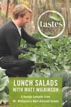 Tastes: Lunch Salads with Matt Wilkinson - A Recipe Sampler from Mr. Wilkinson's Well-Dressed Salads ebook by Matt Wilkinson