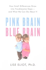 Pink Brain, Blue Brain - How Small Differences Grow Into Troublesome Gaps -- And What We Can Do About It ebook by Lise Eliot